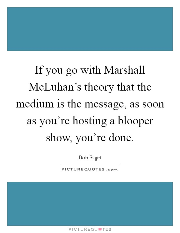 If you go with Marshall McLuhan's theory that the medium is the message, as soon as you're hosting a blooper show, you're done Picture Quote #1