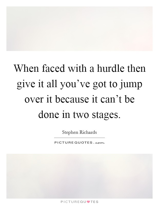 When faced with a hurdle then give it all you've got to jump over it because it can't be done in two stages Picture Quote #1