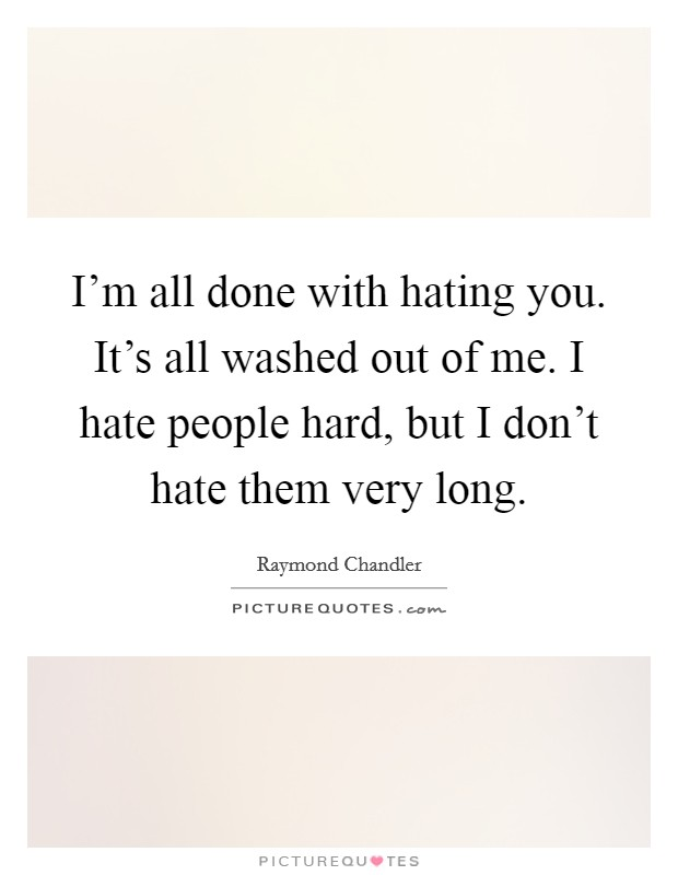 I'm all done with hating you. It's all washed out of me. I hate people hard, but I don't hate them very long Picture Quote #1