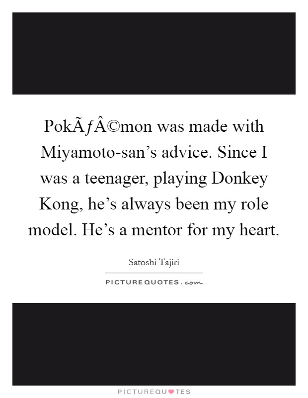 Pokémon was made with Miyamoto-san's advice. Since I was a teenager, playing Donkey Kong, he's always been my role model. He's a mentor for my heart Picture Quote #1