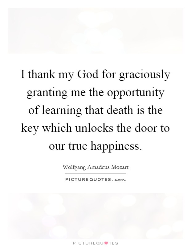 I thank my God for graciously granting me the opportunity of learning that death is the key which unlocks the door to our true happiness Picture Quote #1