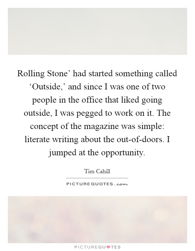 Rolling Stone' had started something called 'Outside,' and since I was one of two people in the office that liked going outside, I was pegged to work on it. The concept of the magazine was simple: literate writing about the out-of-doors. I jumped at the opportunity Picture Quote #1