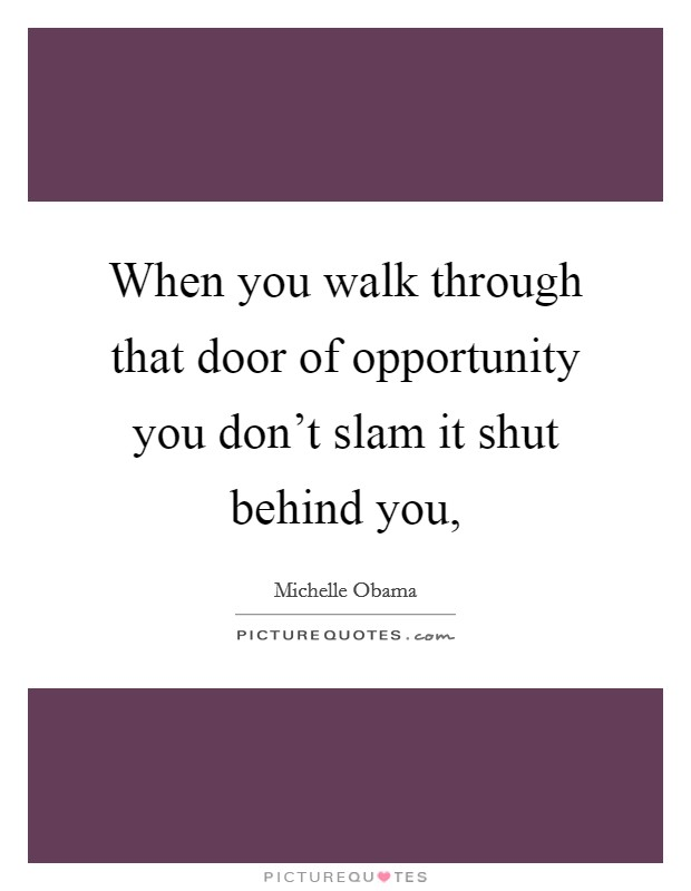 When you walk through that door of opportunity you don't slam it shut behind you, Picture Quote #1
