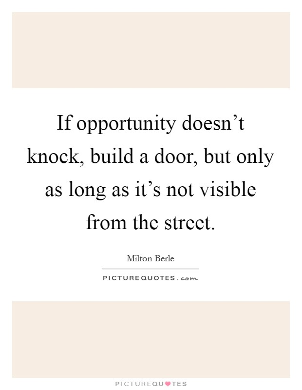 If opportunity doesn't knock, build a door, but only as long as it's not visible from the street Picture Quote #1