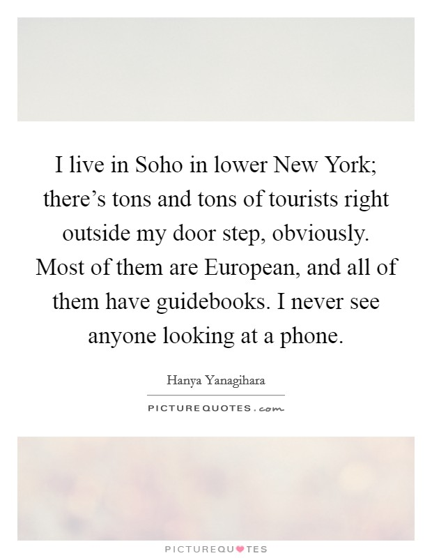 I live in Soho in lower New York; there's tons and tons of tourists right outside my door step, obviously. Most of them are European, and all of them have guidebooks. I never see anyone looking at a phone Picture Quote #1