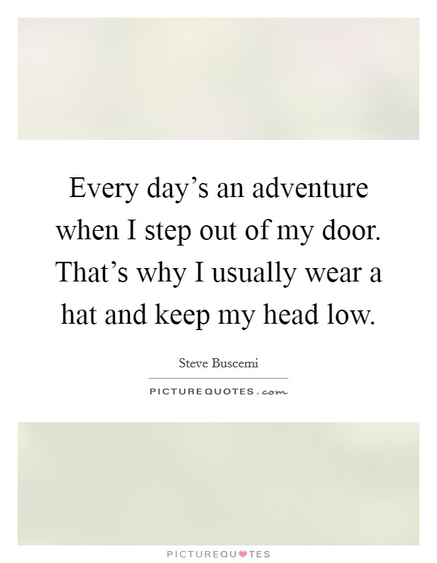 Every day's an adventure when I step out of my door. That's why I usually wear a hat and keep my head low Picture Quote #1