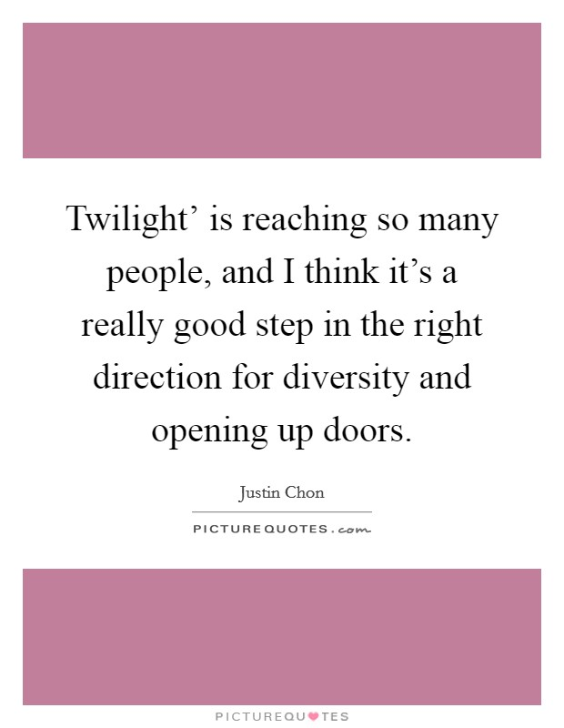 Twilight' is reaching so many people, and I think it's a really good step in the right direction for diversity and opening up doors Picture Quote #1