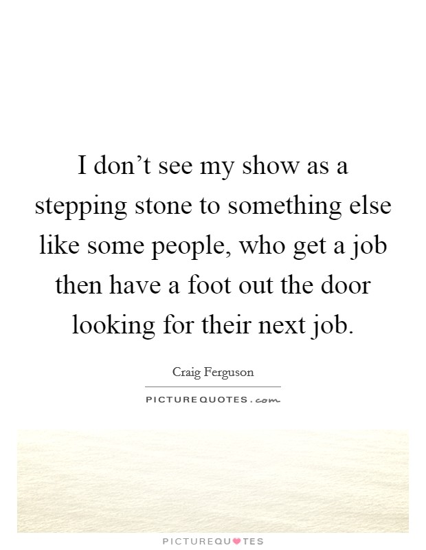 I don't see my show as a stepping stone to something else like some people, who get a job then have a foot out the door looking for their next job Picture Quote #1