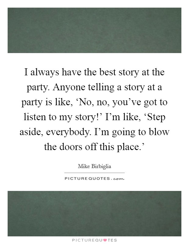I always have the best story at the party. Anyone telling a story at a party is like, 'No, no, you've got to listen to my story!' I'm like, 'Step aside, everybody. I'm going to blow the doors off this place.' Picture Quote #1