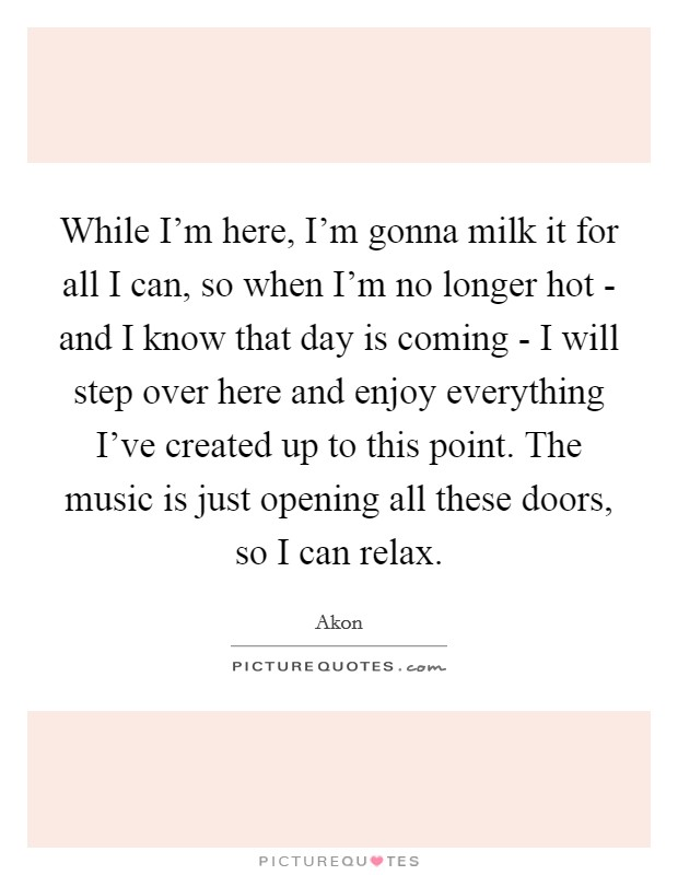 While I'm here, I'm gonna milk it for all I can, so when I'm no longer hot - and I know that day is coming - I will step over here and enjoy everything I've created up to this point. The music is just opening all these doors, so I can relax Picture Quote #1
