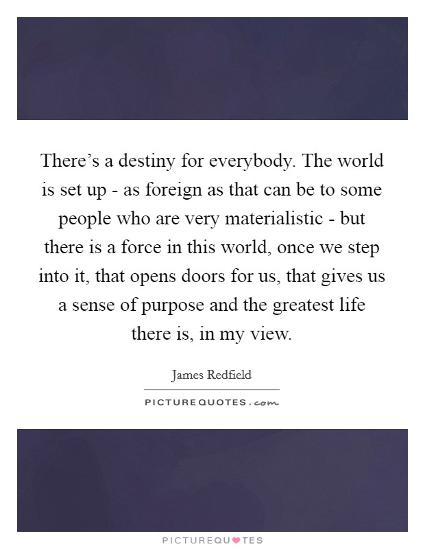 There's a destiny for everybody. The world is set up - as foreign as that can be to some people who are very materialistic - but there is a force in this world, once we step into it, that opens doors for us, that gives us a sense of purpose and the greatest life there is, in my view Picture Quote #1