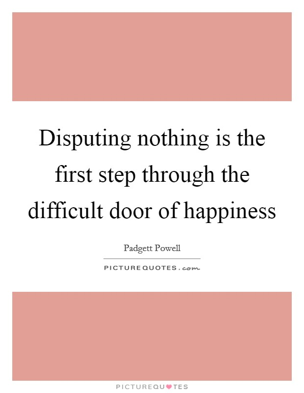 Disputing nothing is the first step through the difficult door of happiness Picture Quote #1