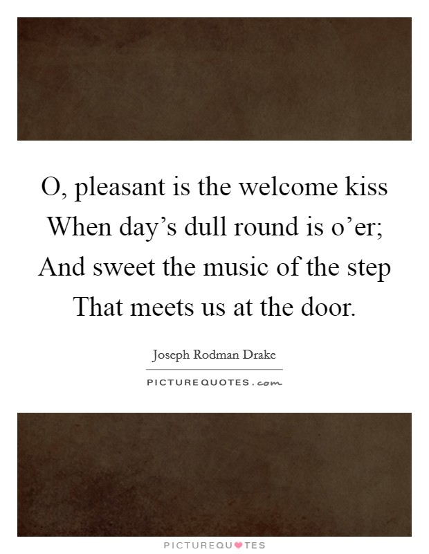 O, pleasant is the welcome kiss When day's dull round is o'er; And sweet the music of the step That meets us at the door Picture Quote #1