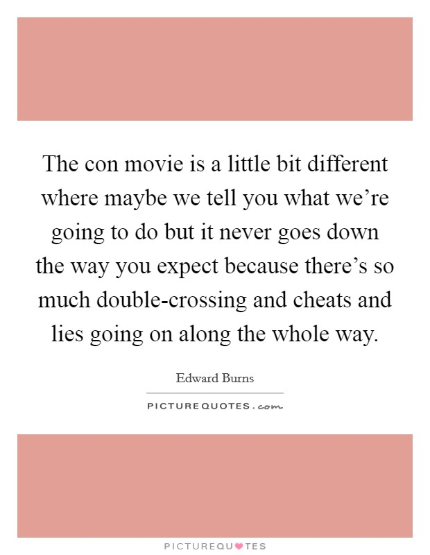 The con movie is a little bit different where maybe we tell you what we're going to do but it never goes down the way you expect because there's so much double-crossing and cheats and lies going on along the whole way Picture Quote #1