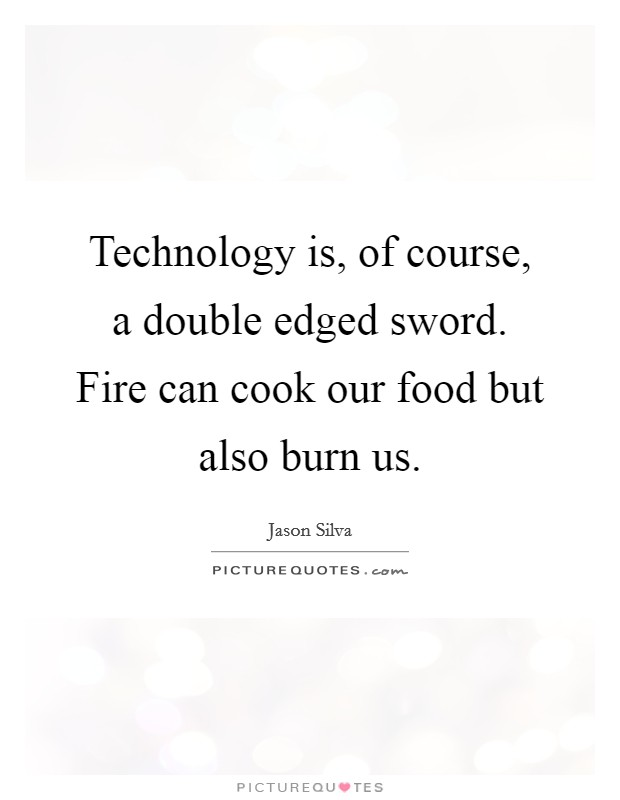 Technology is, of course, a double edged sword. Fire can cook our food but also burn us Picture Quote #1