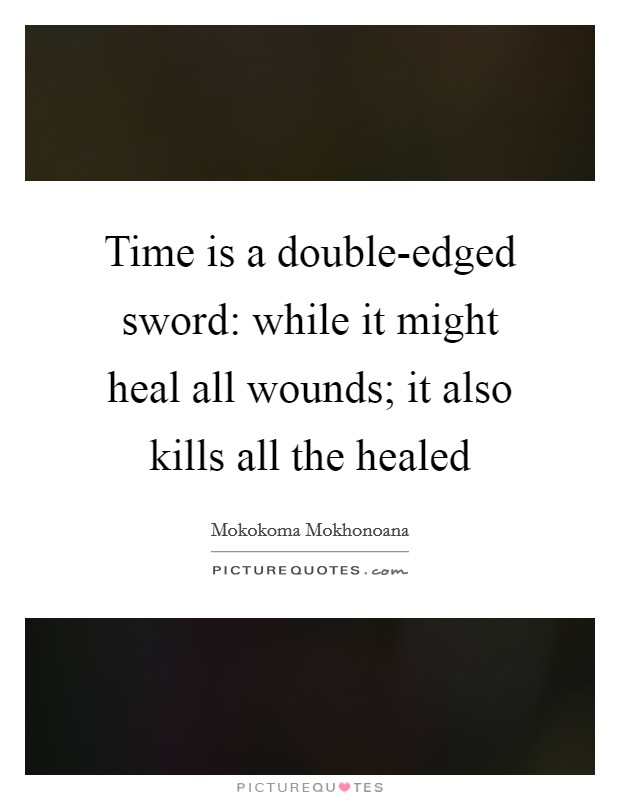 Time is a double-edged sword: while it might heal all wounds; it also kills all the healed Picture Quote #1