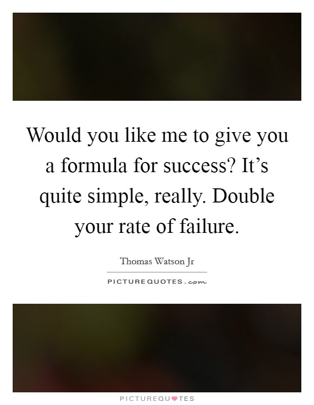 Would you like me to give you a formula for success? It's quite simple, really. Double your rate of failure Picture Quote #1