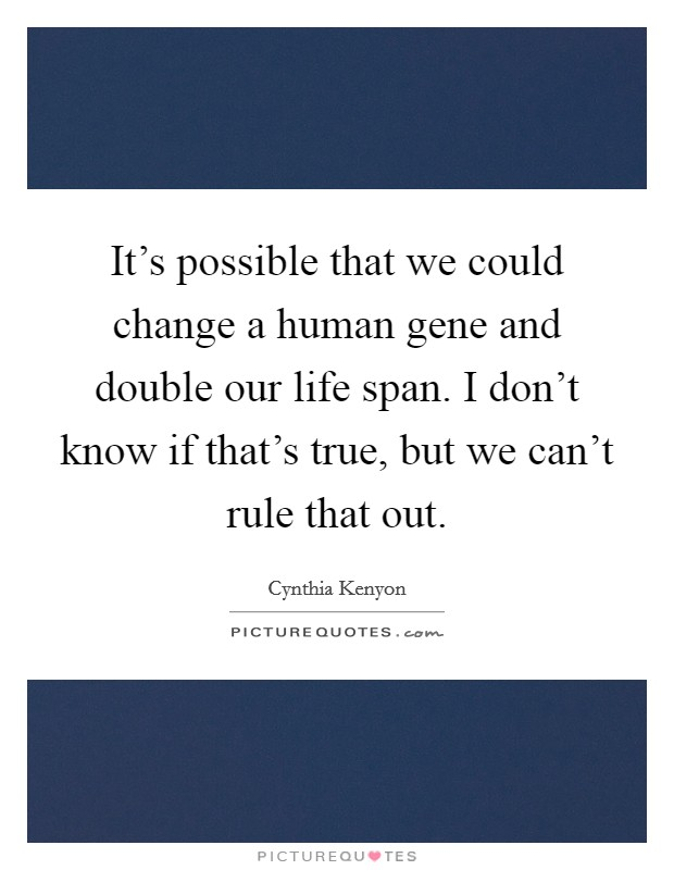 It's possible that we could change a human gene and double our life span. I don't know if that's true, but we can't rule that out Picture Quote #1
