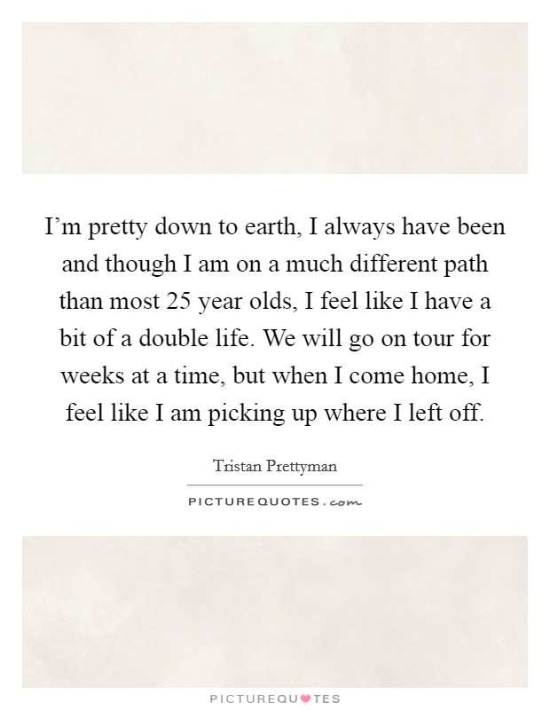 I'm pretty down to earth, I always have been and though I am on a much different path than most 25 year olds, I feel like I have a bit of a double life. We will go on tour for weeks at a time, but when I come home, I feel like I am picking up where I left off Picture Quote #1