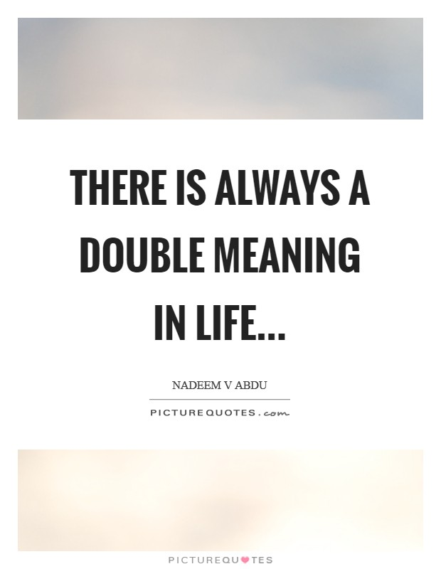 There is always a double meaning in life Picture Quote #1