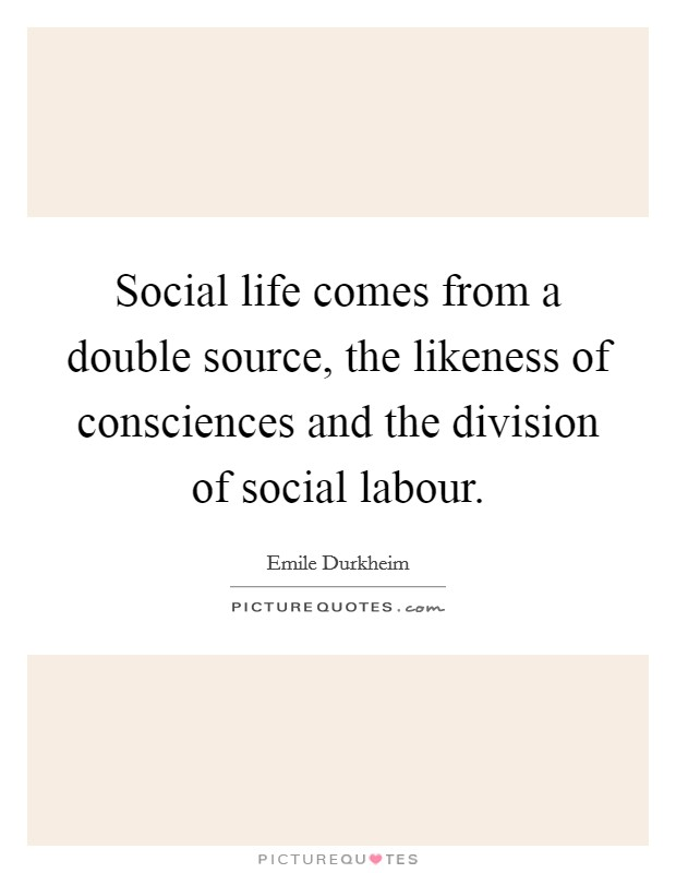 Social life comes from a double source, the likeness of consciences and the division of social labour Picture Quote #1