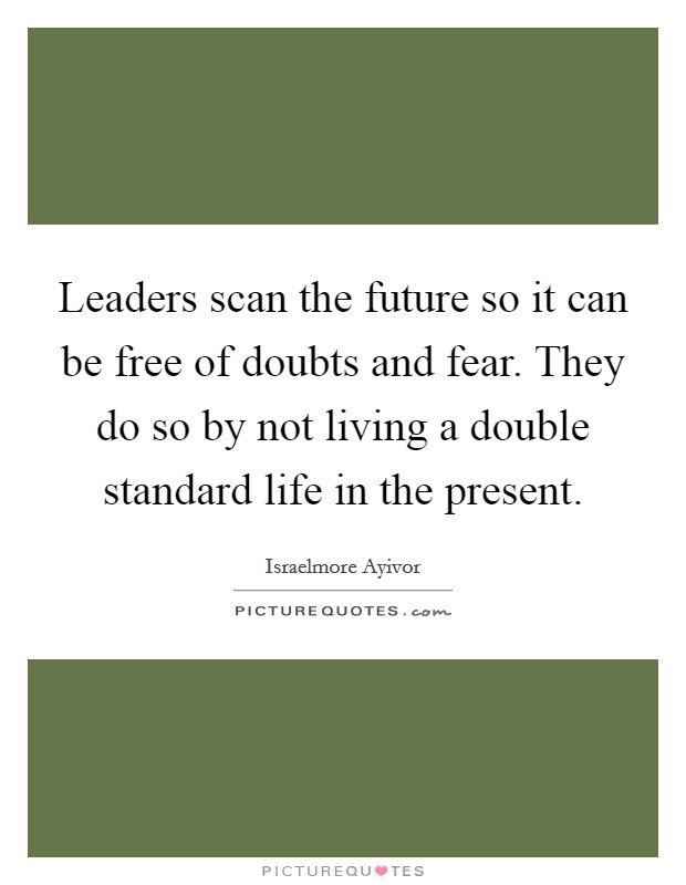 Leaders scan the future so it can be free of doubts and fear. They do so by not living a double standard life in the present Picture Quote #1