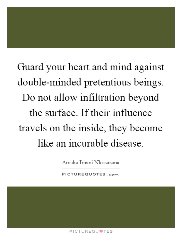 Guard your heart and mind against double-minded pretentious beings. Do not allow infiltration beyond the surface. If their influence travels on the inside, they become like an incurable disease. Picture Quote #1