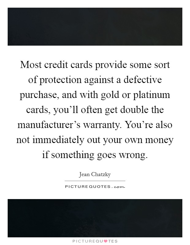 Most credit cards provide some sort of protection against a defective purchase, and with gold or platinum cards, you'll often get double the manufacturer's warranty. You're also not immediately out your own money if something goes wrong Picture Quote #1