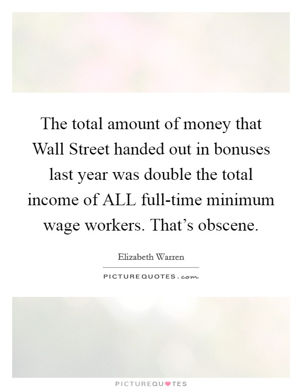 The total amount of money that Wall Street handed out in bonuses last year was double the total income of ALL full-time minimum wage workers. That's obscene Picture Quote #1