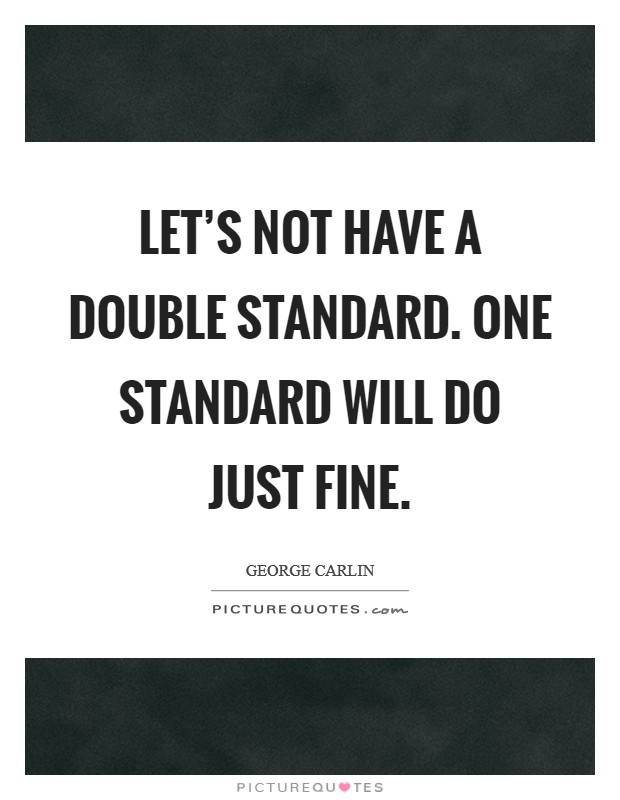 Let's not have a double standard. One standard will do just fine Picture Quote #1