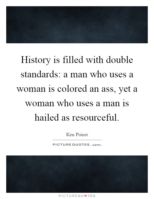 History is filled with double standards: a man who uses a woman is colored an ass, yet a woman who uses a man is hailed as resourceful Picture Quote #1