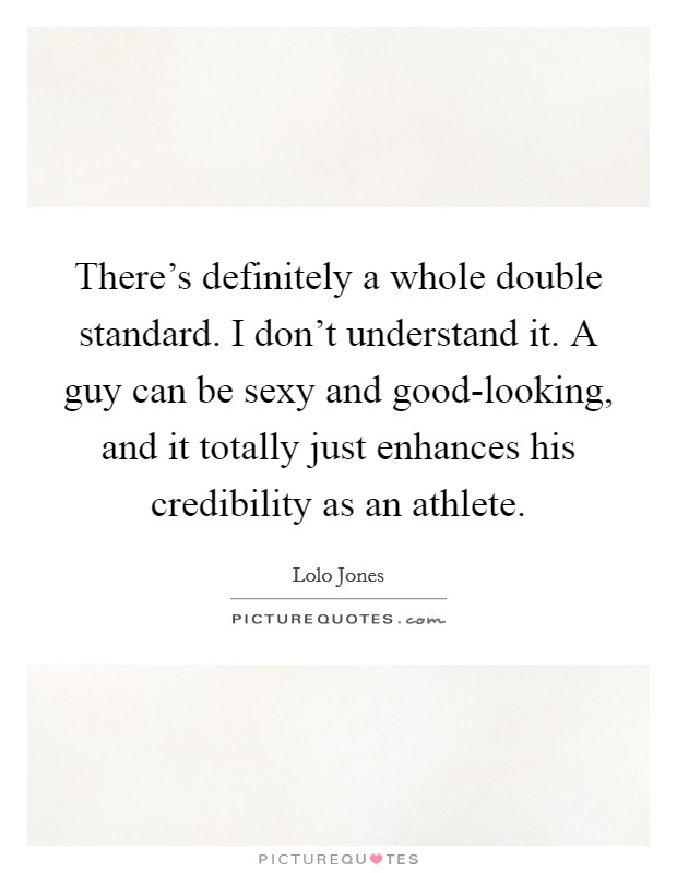 There's definitely a whole double standard. I don't understand it. A guy can be sexy and good-looking, and it totally just enhances his credibility as an athlete. Picture Quote #1