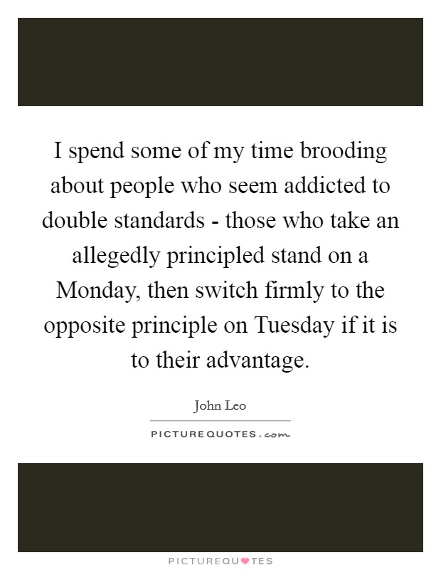 I spend some of my time brooding about people who seem addicted to double standards - those who take an allegedly principled stand on a Monday, then switch firmly to the opposite principle on Tuesday if it is to their advantage Picture Quote #1