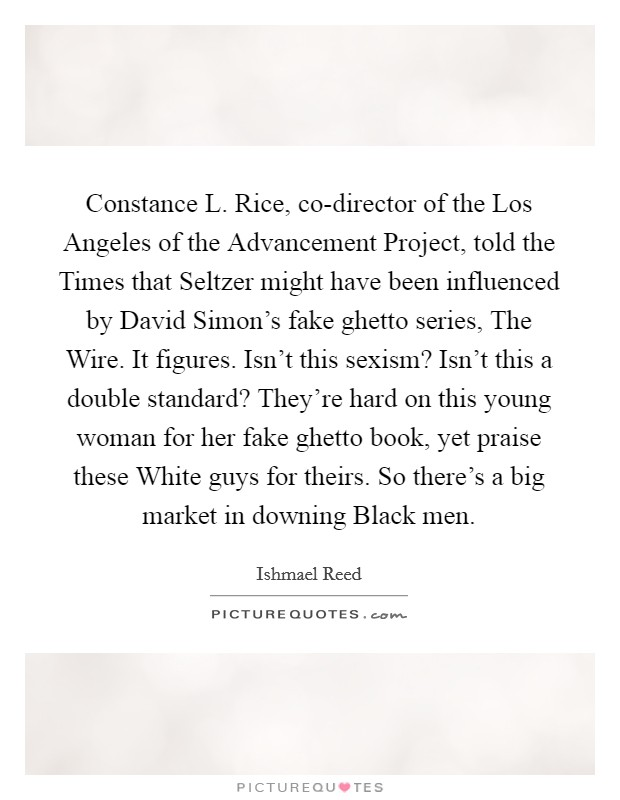 Constance L. Rice, co-director of the Los Angeles of the Advancement Project, told the Times that Seltzer might have been influenced by David Simon's fake ghetto series, The Wire. It figures. Isn't this sexism? Isn't this a double standard? They're hard on this young woman for her fake ghetto book, yet praise these White guys for theirs. So there's a big market in downing Black men Picture Quote #1