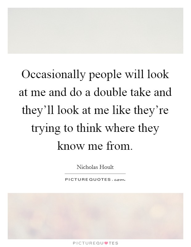 Occasionally people will look at me and do a double take and they'll look at me like they're trying to think where they know me from Picture Quote #1