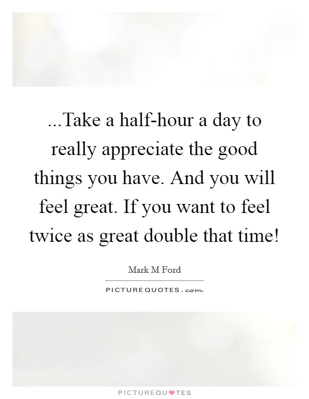 ...Take a half-hour a day to really appreciate the good things you have. And you will feel great. If you want to feel twice as great double that time! Picture Quote #1