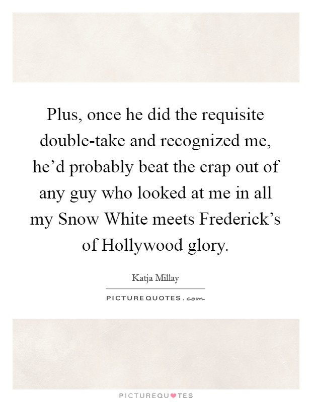 Plus, once he did the requisite double-take and recognized me, he'd probably beat the crap out of any guy who looked at me in all my Snow White meets Frederick's of Hollywood glory Picture Quote #1