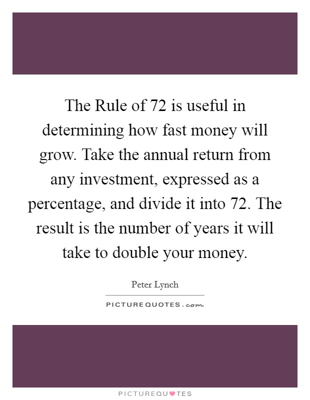 The Rule of 72 is useful in determining how fast money will grow. Take the annual return from any investment, expressed as a percentage, and divide it into 72. The result is the number of years it will take to double your money Picture Quote #1