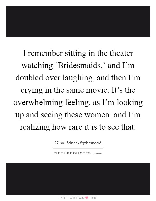 I remember sitting in the theater watching 'Bridesmaids,' and I'm doubled over laughing, and then I'm crying in the same movie. It's the overwhelming feeling, as I'm looking up and seeing these women, and I'm realizing how rare it is to see that Picture Quote #1