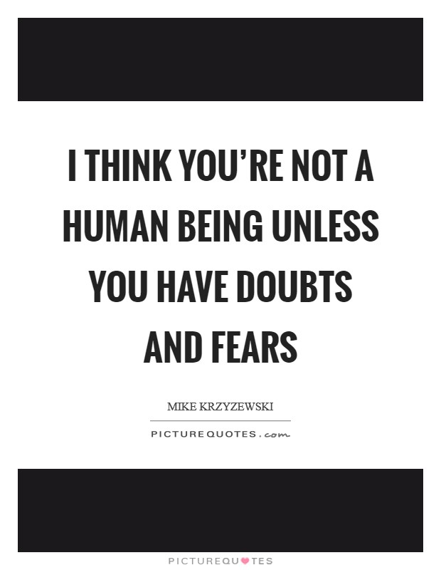 I think you're not a human being unless you have doubts and fears Picture Quote #1