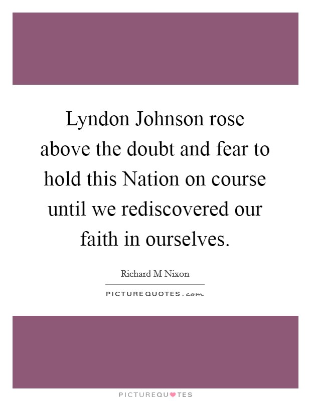 Lyndon Johnson rose above the doubt and fear to hold this Nation on course until we rediscovered our faith in ourselves Picture Quote #1