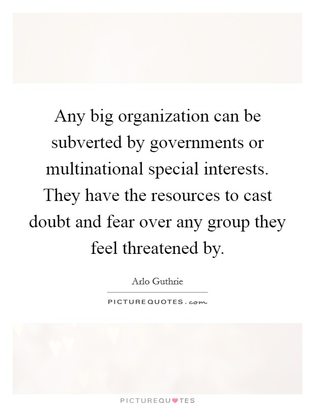 Any big organization can be subverted by governments or multinational special interests. They have the resources to cast doubt and fear over any group they feel threatened by Picture Quote #1