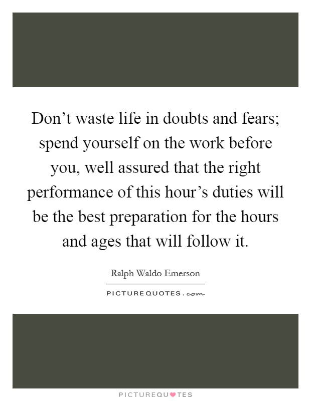 Don't waste life in doubts and fears; spend yourself on the work before you, well assured that the right performance of this hour's duties will be the best preparation for the hours and ages that will follow it Picture Quote #1
