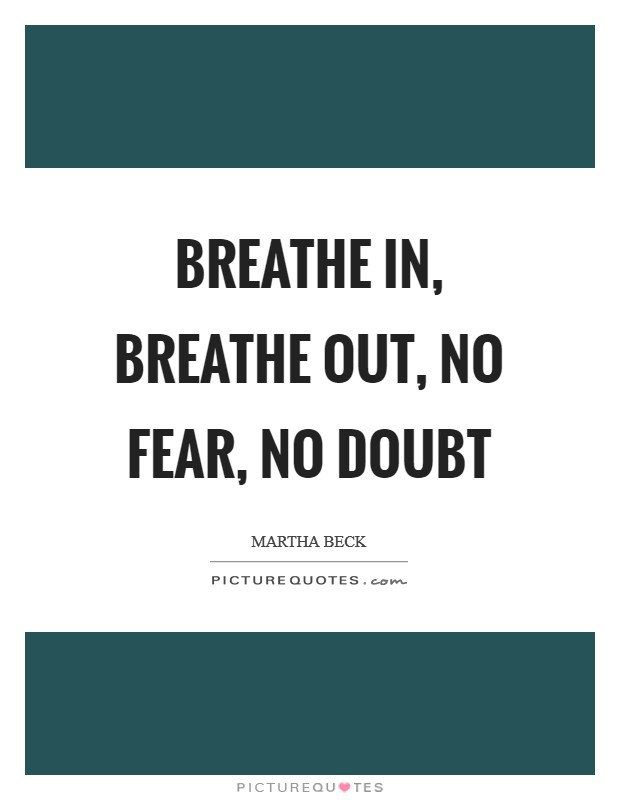 Breathe in, breathe out, no fear, no doubt Picture Quote #1