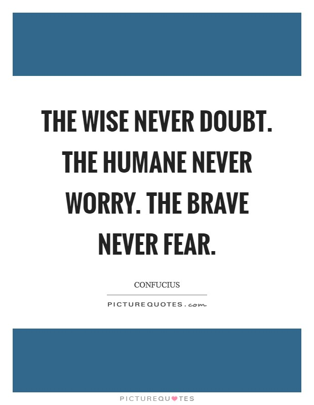 The wise never doubt. The Humane never worry. The brave never fear Picture Quote #1