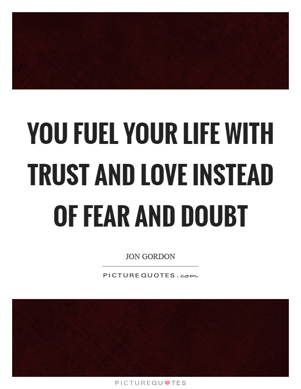 You fuel your life with trust and love instead of fear and doubt Picture Quote #1