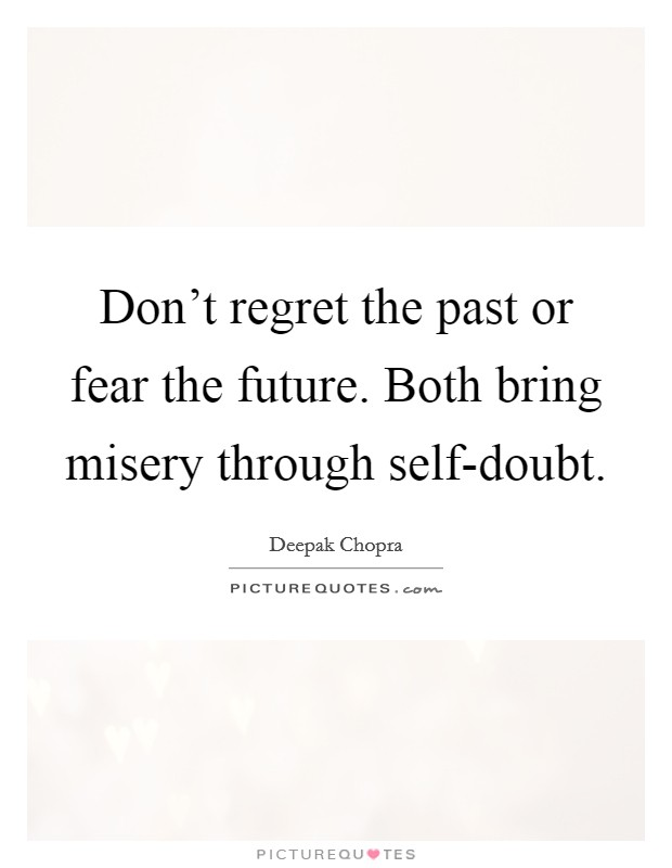 Don't regret the past or fear the future. Both bring misery through self-doubt Picture Quote #1