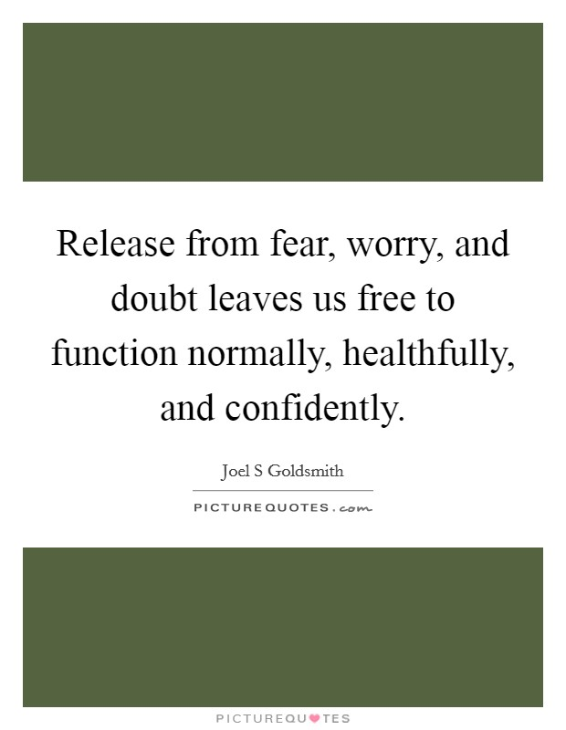 Release from fear, worry, and doubt leaves us free to function normally, healthfully, and confidently Picture Quote #1