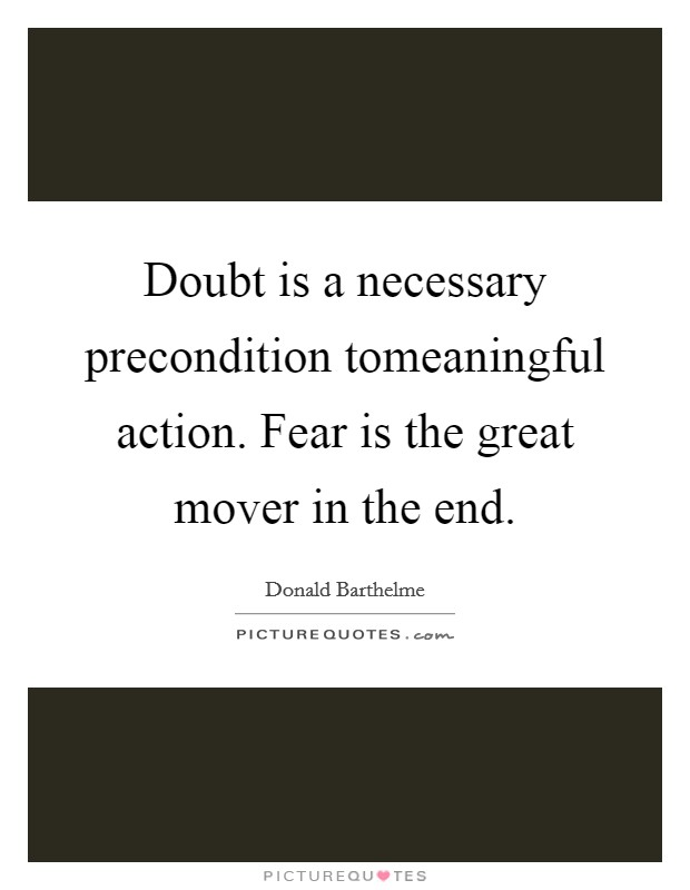 Doubt is a necessary precondition tomeaningful action. Fear is the great mover in the end Picture Quote #1