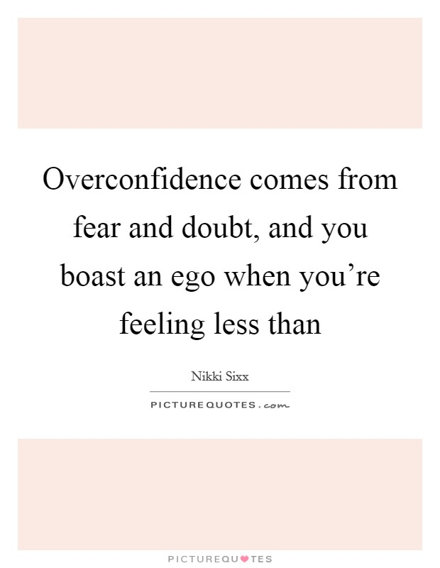 Overconfidence comes from fear and doubt, and you boast an ego when you're feeling less than Picture Quote #1